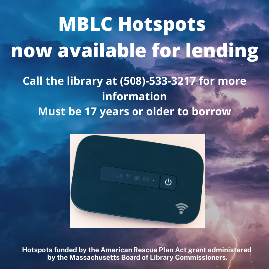 MBLC Hotspots now available for lending. Call the library at (508)-533-3217 for more information. Must be 17 years or older to borrow. Hotspots funded by the American Rescue Plan Act grant administered by the Massachusetts Board of Library Commissioners. Background picture is of a storm. Picture of a hotspot.