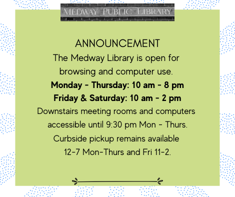 ANNOUNCEMENT The Medway Library is open for browsing and computer use, Monday - Thursday: 10 am - 8 pm Friday & Saturday: 10 am - 2 pm Downstairs meeting rooms and computers  accessible until 9:30 pm Mon - Thurs. Curbside pickup remains available  12-7 Mon-Thurs and Fri 11-2.