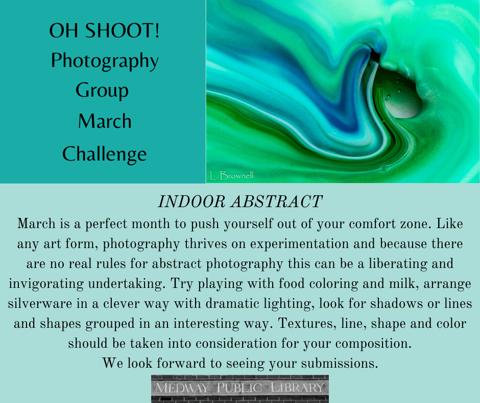 OH SHOOT! Photography Group  March Challenge. INDOOR ABSTRACT March is a perfect month to push yourself out of your comfort zone. Like any art form, photography thrives on experimentation and because there are no real rules for abstract photography this can be a liberating and invigorating undertaking. Try playing with food coloring and milk, arrange silverware in a clever way with dramatic lighting, look for shadows or lines and shapes grouped in an interesting way. Textures, line, shape and color should be taken into consideration for your composition. We look forward to seeing your submissions.