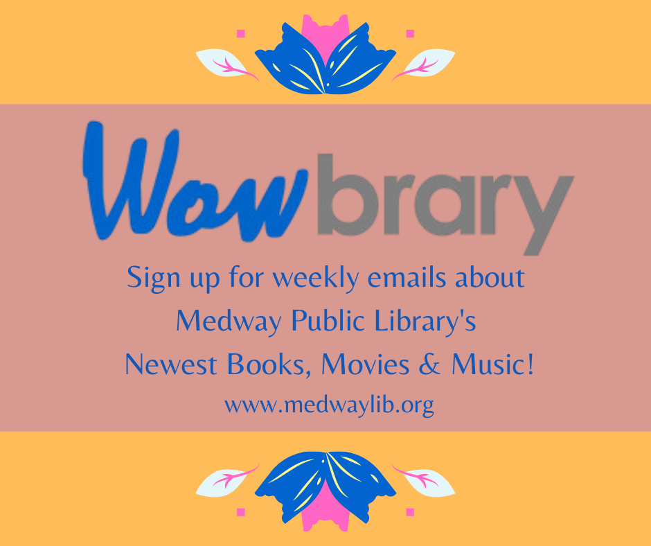 Wowbrary! Sign up for weekly emails about  Medway Public Library's  Newest Books, Movies & Music! www.medwaylib.org