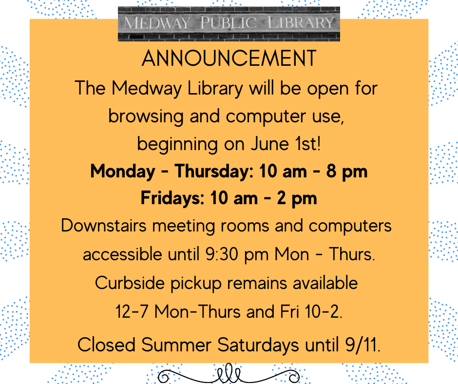 ANNOUNCEMENT The Medway Library will be open for  browsing and computer use,  beginning on June 1st! Monday - Thursday: 10 am - 8 pm Fridays: 10 am - 2 pm Downstairs meeting rooms and computers  accessible until 9:30 pm Mon - Thurs. Curbside pickup remains available  12-7 Mon-Thurs and Fri 10-2.  Closed Summer Saturdays until 9/11.