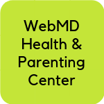 Links to WebMD Health & Parenting Center site: This site from WebMD covers popular hot topics in parenting and health, popular searches as well as access to their online parenting community.
